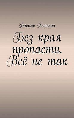 Василе Алексон - Без края пропасти. Всё нетак