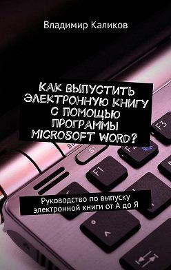 Владимир Каликов - Как выпустить электронную книгу с помощью программы Microsoft Word? Руководство повыпуску электронной книги отАдоЯ