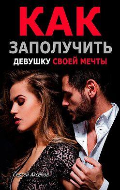 Сергей Аксёнов - Как заполучить девушку своей мечты