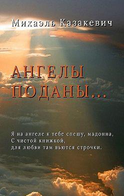 Михаэль Казакевич - Ангелы поданы…