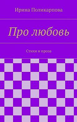 Ирина Поликарпова - Про любовь