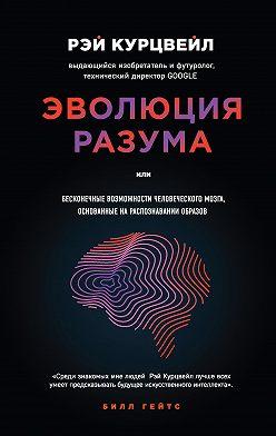 Рэй Курцвейл - Эволюция разума, или Бесконечные возможности человеческого мозга, основанные на распознавании образов