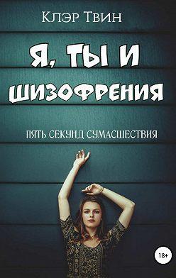 Клэр Твин - Я, ты и шизофрения