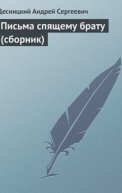 Андрей Десницкий - Письма спящему брату (сборник)