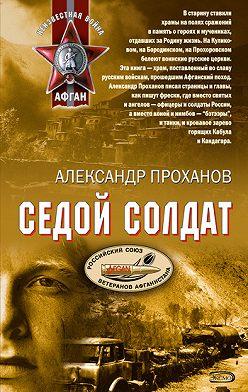 Александр Проханов - Седой солдат