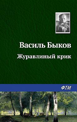 Василий Быков - Журавлиный крик