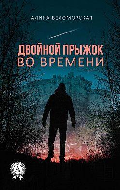 Алина Беломорская - Двойной прыжок во времени