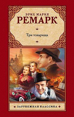 Эрих Мария Ремарк - Три товарища