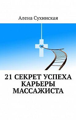 Алена Сухинская - 21 секрет успеха карьеры массажиста