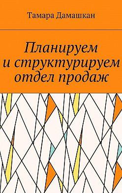 Тамара Дамашкан - Планируем иструктурируем отдел продаж