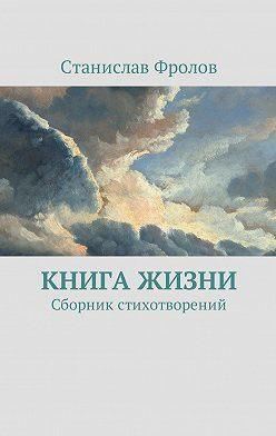 Станислав Фролов - Книга жизни. Сборник стихотворений