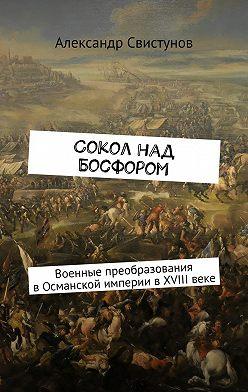 Александр Свистунов - Сокол над Босфором. Военные преобразования вОсманской империи вXVIIIвеке