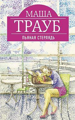 Маша Трауб - Пьяная стерлядь (сборник)