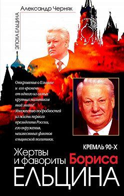 Александр Черняк - Кремль 90-х. Фавориты и жертвы Бориса Ельцина