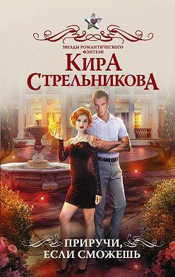 Кира Стрельникова - Приручи, если сможешь!