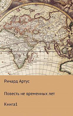 Ричард Артус - Повесть не временных лет. Книга 1