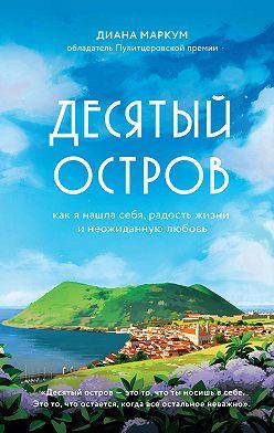 Диана Маркум - Десятый остров. Как я нашла себя, радость жизни и неожиданную любовь