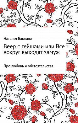 Наталья Баклина - Веер с гейшами, или Все вокруг выходят замуж