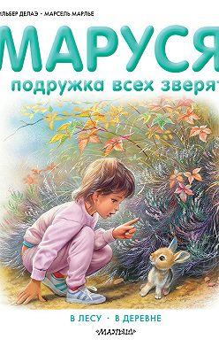 Жильбер Делаэ - Маруся – подружка всех зверят: В лесу. В деревне (сборник)