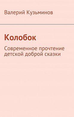 Валерий Кузьминов - Колобок. Современное прочтение детской доброй сказки