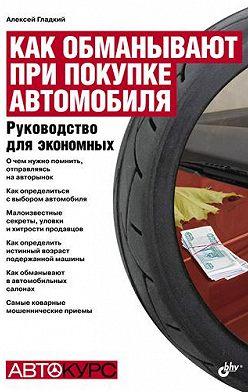Алексей Гладкий - Как обманывают при покупке автомобиля. Руководство для экономных