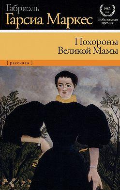 Габриэль Гарсиа Маркес - Похороны Великой Мамы (сборник)