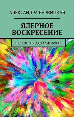 Александра Барвицкая - ЯДЕРНОЕ ВОСКРЕСЕНИЕ. СНЫ КОСМИЧЕСКОЙ СИМФОНИИ