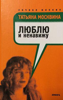 Татьяна Москвина - Люблю и ненавижу