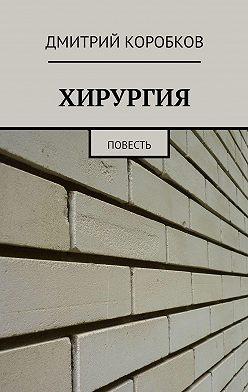 Дмитрий Коробков - ХИРУРГИЯ. Повесть