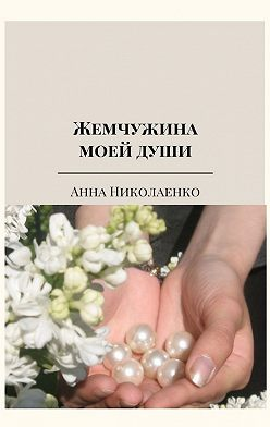 Анна Николаенко - Жемчужина моей души. Сборник стихов