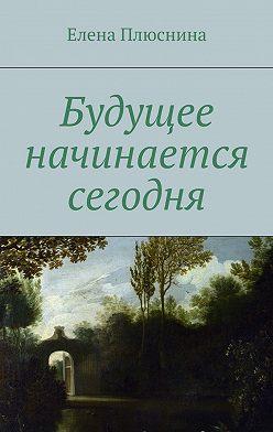 Елена Плюснина - Будущее начинается сегодня