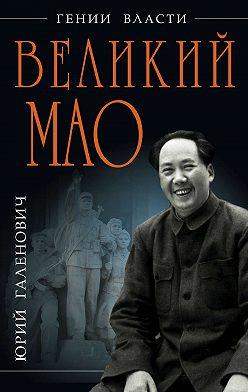 Юрий Галенович - Великий Мао. «Гений и злодейство»