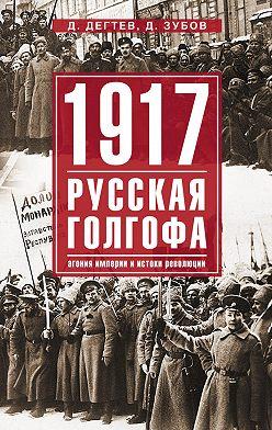 Дмитрий Дёгтев - 1917: русская голгофа. Агония империи и истоки революции