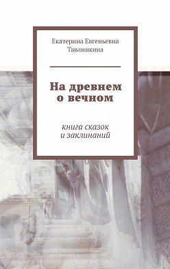 Екатерина Тавлинкина - Надревнем овечном. Книга сказок изаклинаний