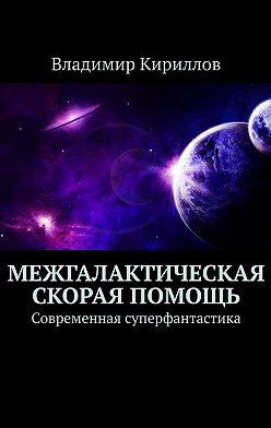 Владимир Кириллов - Межгалактическая скорая помощь. Современная суперфантастика