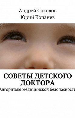 Андрей Соколов - Советы детского доктора. Алгоритмы медицинской безопасности