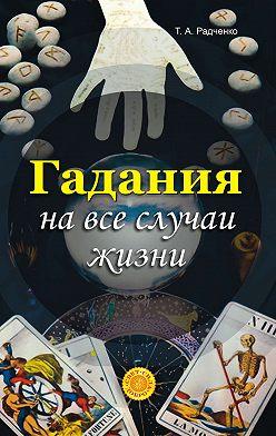 Татьяна Радченко - Гадания на все случаи жизни