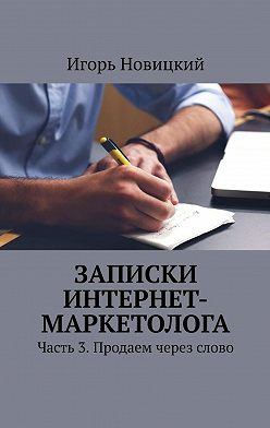 Игорь Новицкий - Записки интернет-маркетолога. Часть 3. Продаем через слово