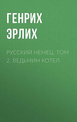 Генрих Эрлих - Русский немец. Том 2. Ведьмин котел