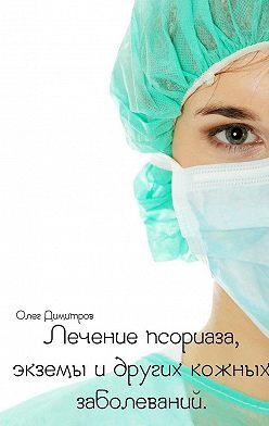 Олег Димитров - Лечение псориаза, экземы и других кожных заболеваний