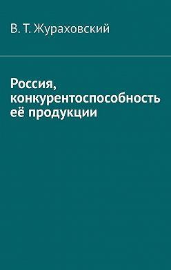 В. Жураховский - Россия, конкурентоспособность её продукции