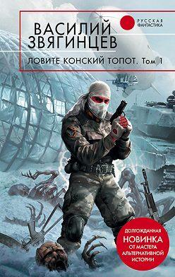 Василий Звягинцев - Ловите конский топот.Том1.Исхода нет, есть только выходы…