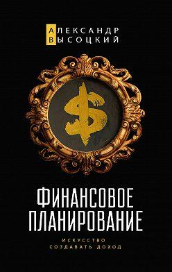 Александр Высоцкий - Финансовое планирование. Искусство создавать доход