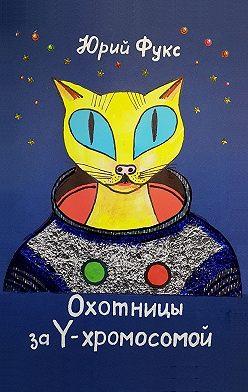 Юрий Фукс - Охотницы за Y-хромосомой. Фэнтези. Иронический детектив