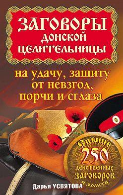 Дарья Усвятова - Заговоры донской целительницы на удачу, защиту от невзгод, порчи и сглаза