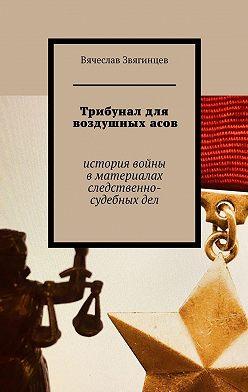 Вячеслав Звягинцев - Трибунал для воздушныхасов. История войны вматериалах следственно-судебныхдел