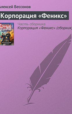 Алексей Бессонов - Корпорация «Феникс»