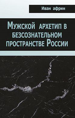 Иван Африн - Мужской архетип в безсознательном пространстве России