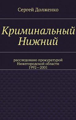 Сергей Долженко - Криминальный Нижний. Расследовано прокуратурой Нижегородской области. 1992—2001