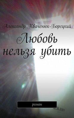 Александр Кваченюк-Борецкий - Любовь нельзя убить. роман